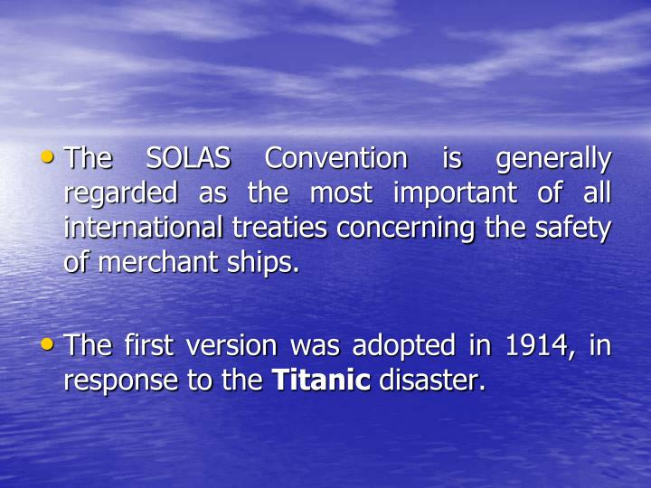 The SOLAS Convention is generally regarded as the most important of all international treaties concerning the safety of merchant ships.