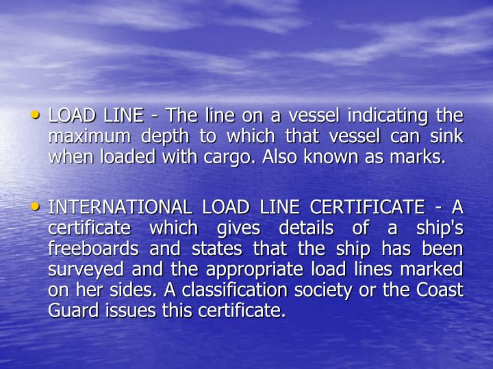 LOAD LINE - The line on a vessel indicating the maximum depth to which that vessel can sink when loaded with cargo. Also known as marks.
