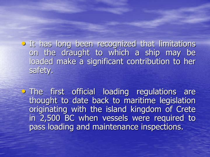 It has long been recognized that limitations on the draught to which a ship may be loaded make a significant contribution to her safety.