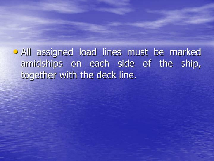 All assigned load lines must be marked amidships on each side of the ship, together with the deck line.
