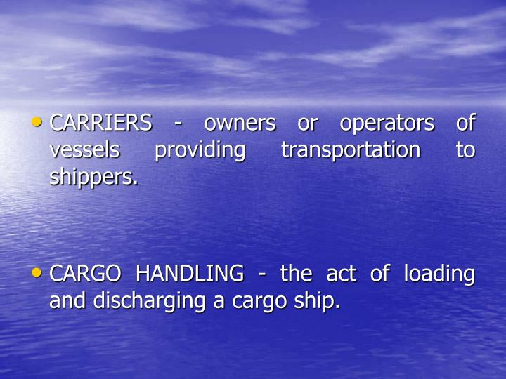 CARRIERS - owners or operators of vessels providing transportation to shippers.