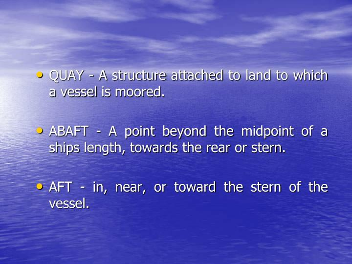 QUAY - A structure attached to land to which a vessel is moored.