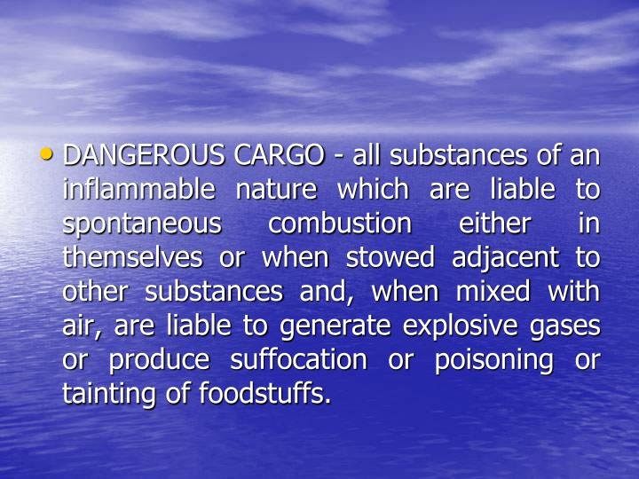 DANGEROUS CARGO - all substances of an inflammable nature which are liable to spontaneous combustion either in themselves or when stowed adjacent to other substances and, when mixed with air, are liable to generate explosive gases or produce suffocation or poisoning or tainting of foodstuffs.