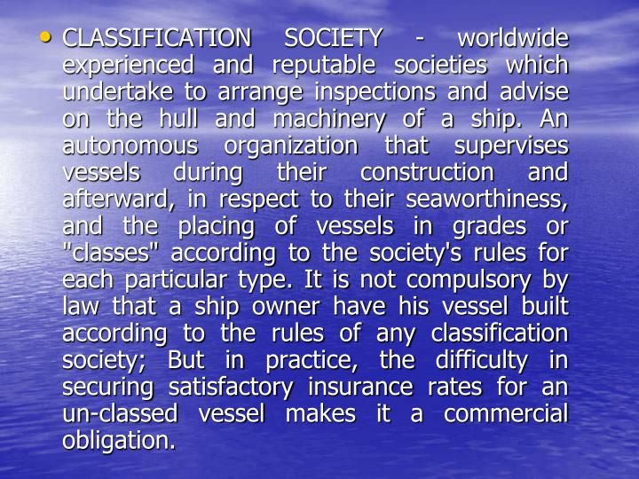 "CLASSIFICATION SOCIETY - worldwide experienced and reputable societies which undertake to arrange inspections and advise on the hull and machinery of a ship. An autonomous organization that supervises vessels during their construction and afterward, in respect to their seaworthiness, and the placing of vessels in grades or ""classes"" according to the society's rules for each particular type. It is not compulsory by law that a ship owner have his vessel built according to the rules of any classification society; But in practice, the difficulty in securing satisfactory insurance rates for an un-classed vessel makes it a commercial obligation."