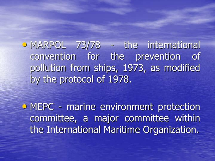 MARPOL 73/78 - the international convention for the prevention of pollution from ships, 1973, as modified by the protocol of 1978.