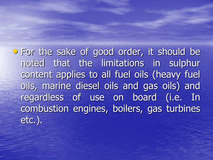 For the sake of good order, it should be noted that the limitations in sulphur content applies to all fuel oils (heavy fuel oils, marine diesel oils and gas oils) and regardless of use on board (i.e. In combustion engines, boilers, gas turbines etc.).
