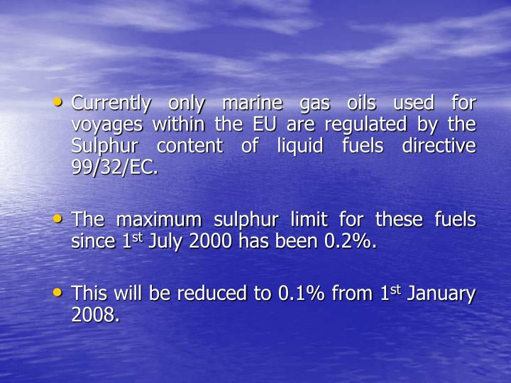 Currently only marine gas oils used for voyages within the EU are regulated by the Sulphur content of liquid fuels directive 99/32/EC.