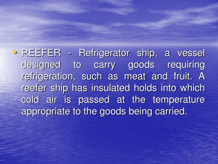 REEFER - Refrigerator ship, a vessel designed to carry goods requiring refrigeration, such as meat and fruit. A reefer ship has insulated holds into which cold air is passed at the temperature appropriate to the goods being carried.