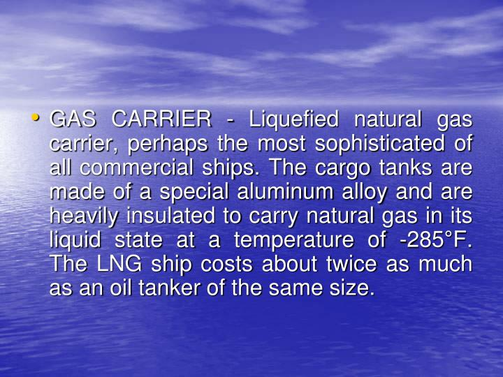 GAS CARRIER - Liquefied natural gas carrier, perhaps the most sophisticated of all commercial ships. The cargo tanks are made of a special aluminum alloy and are heavily insulated to carry natural gas in its liquid state at a temperature of -285°F. The LNG ship costs about twice as much as an oil tanker of the same size.
