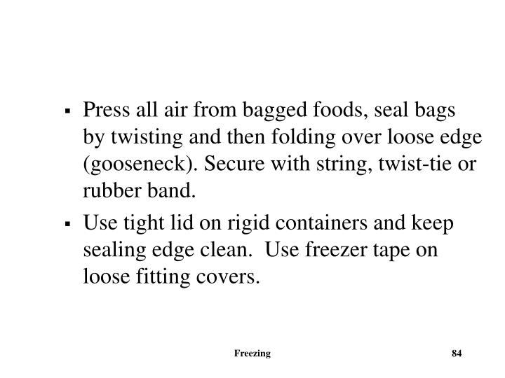 Press all air from bagged foods, seal bags by twisting and then folding over loose edge (gooseneck). Secure with string, twist-tie or rubber band.
