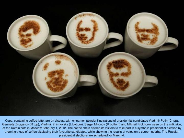 Cups, containing coffee latte, are on display, with cinnamon powder illustrations of presidential candidates Vladimir Putin (C top), Gennady Zyuganov (R top), Vladimir Zhirinovsky (L bottom), Sergei Mironov (R bottom) and Mikhail Prokhorov seen on the milk skin, at the Kofein cafe in Moscow February 1, 2012. The coffee chain offered its visitors to take part in a symbolic presidential election by ordering a cup of coffee displaying their favourite candidates, while showing the results of votes on a screen nearby. The Russian presidential elections are scheduled for March 4.