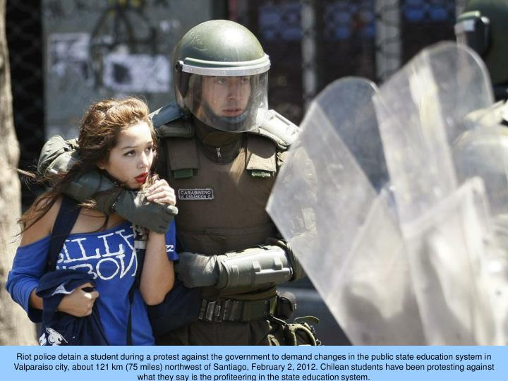 Riot police detain a student during a protest against the government to demand changes in the public state education system in Valparaiso city, about 121 km (75 miles) northwest of Santiago, February 2, 2012. Chilean students have been protesting against what they say is the profiteering in the state education system.