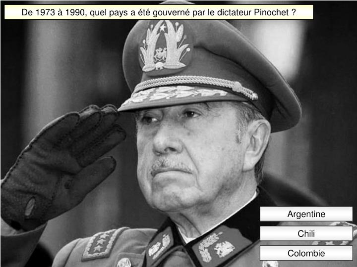 De 1973 à 1990, quel pays a été gouverné par le dictateur Pinochet ?
