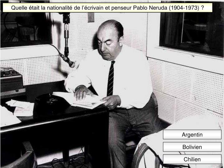 Quelle était la nationalité de l'écrivain et penseur Pablo Neruda (1904-1973) ?