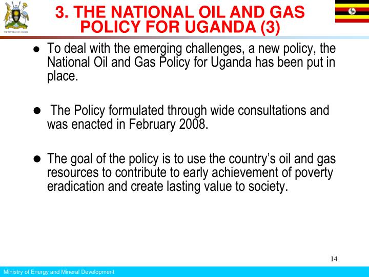 To deal with the emerging challenges, a new policy, the National Oil and Gas Policy for Uganda has been put in place.