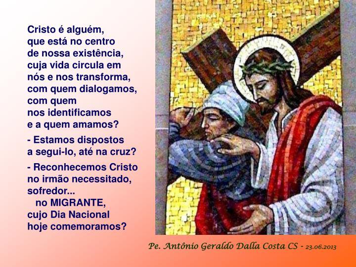 Cristo é alguém,                 que está no centro              de nossa existência,