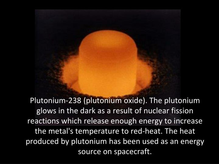 Plutonium-238 (plutonium oxide). The plutonium glows in the dark as a result of nuclear fission reactions which release enough energy to increase the metal's temperature to red-heat. The heat produced by plutonium has been used as an energy source on spacecraft.