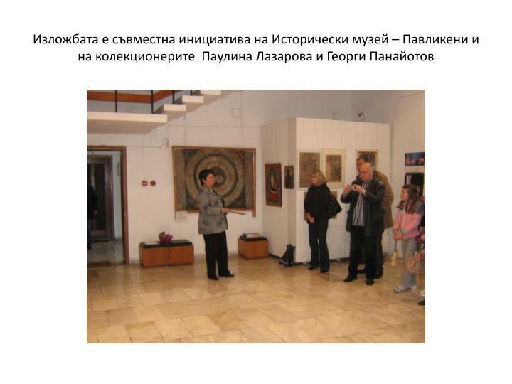 Изложбата е съвместна инициатива на Исторически музей – Павликени и на колекционерите  Паулина Лазарова и Георги Панайотов