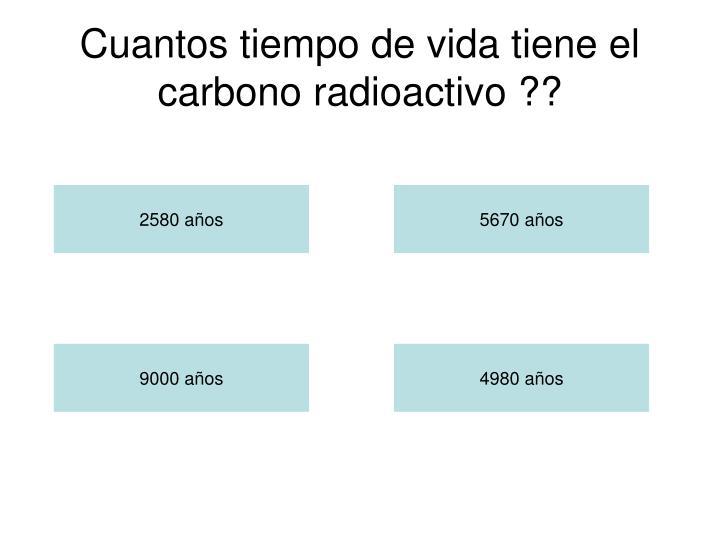 Cuantos tiempo de vida tiene el carbono radioactivo ??