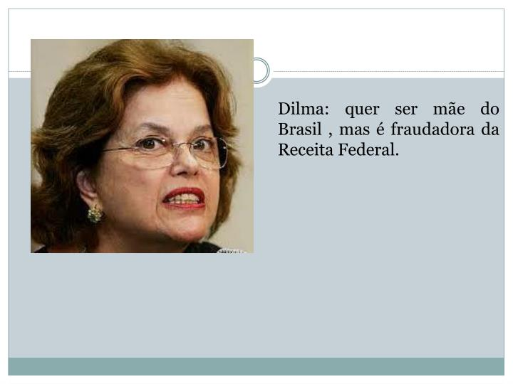 Dilma: quer ser mãe do Brasil , mas é fraudadora da Receita Federal.