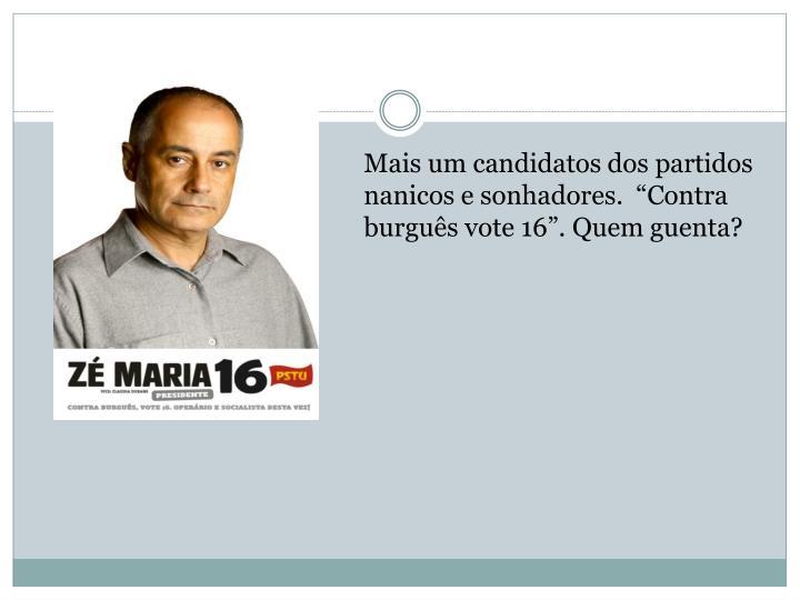 """Mais um candidatos dos partidos nanicos e sonhadores.  """"Contra burguês vote 16"""". Quem guenta?"""