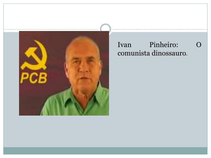 Ivan Pinheiro: O comunista dinossauro