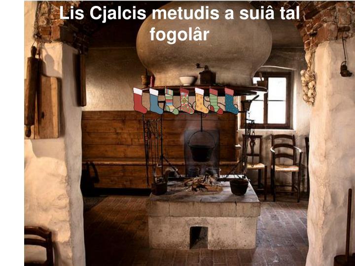 Lis Cjalcis metudis a suiâ tal fogolâr