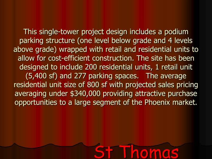 This single-tower project design includes a podium parking structure (one level below grade and 4 levels above grade) wrapped with retail and residential units to allow for cost-efficient construction. The site has been designed to include 200 residential units, 1 retail unit (5,400 sf) and 277 parking spaces.   The average residential unit size of 800 sf with projected sales pricing averaging under $340,000 providing attractive purchase opportunities to a large segment of the Phoenix market.