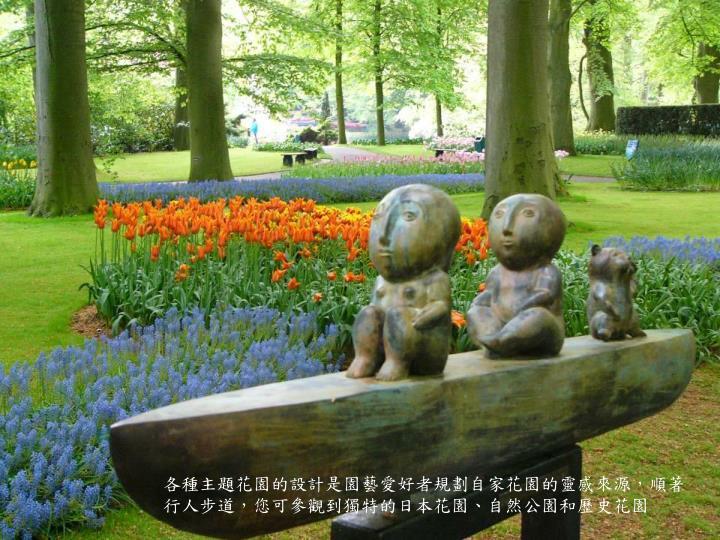 各種主題花園的設計是園藝愛好者規劃自家花園的靈感來源,順著行人步道,您可參觀到獨特的日本花園、自然公園和歷史花園