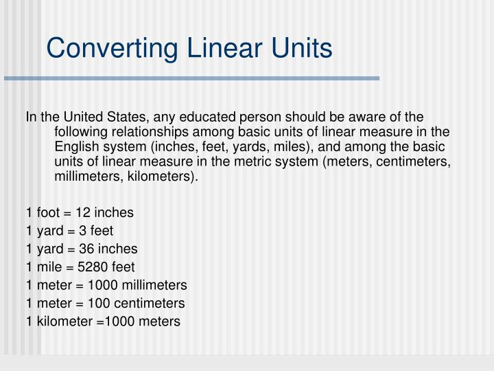 In the United States, any educated person should be aware of the following relationships among basic units of linear measure in the English system (inches, feet, yards, miles), and among the basic units of linear measure in the metric system (meters, centimeters, millimeters, kilometers).