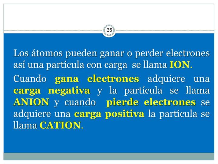 Los átomos pueden ganar o perder electrones así una partícula con carga  se llama