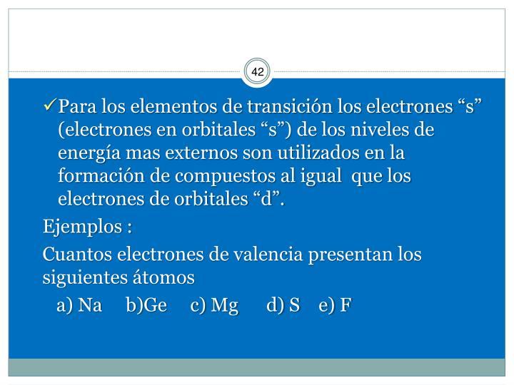 """Para los elementos de transición los electrones """"s"""" (electrones en orbitales """"s"""") de los niveles de energía mas externos son utilizados en la formación de compuestos al igual  que los electrones de orbitales """"d""""."""