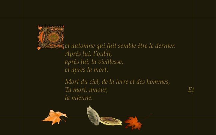 et automne qui fuit semble être le dernier.   Après lui, l'oubli,                                                après lui, la vieillesse,                                          et après la mort.