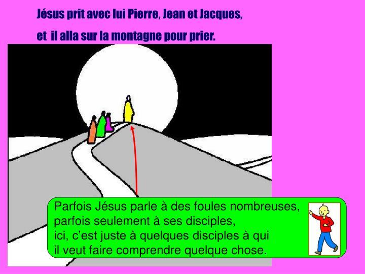 Jésus prit avec lui Pierre, Jean et Jacques,