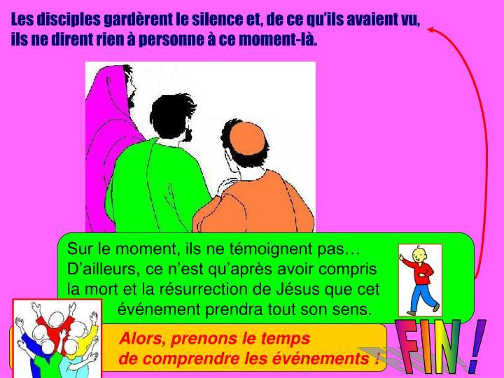 Les disciples gardèrent le silence et, de ce qu'ils avaient vu,