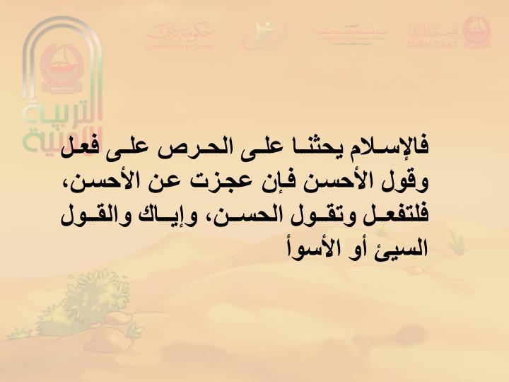فالإسلام يحثنا على الحرص على فعل وقول الأحسن فإن عجزت عن الأحسن، فلتفعل وتقول الحسن، وإياك والقول السيئ أو الأسوأ