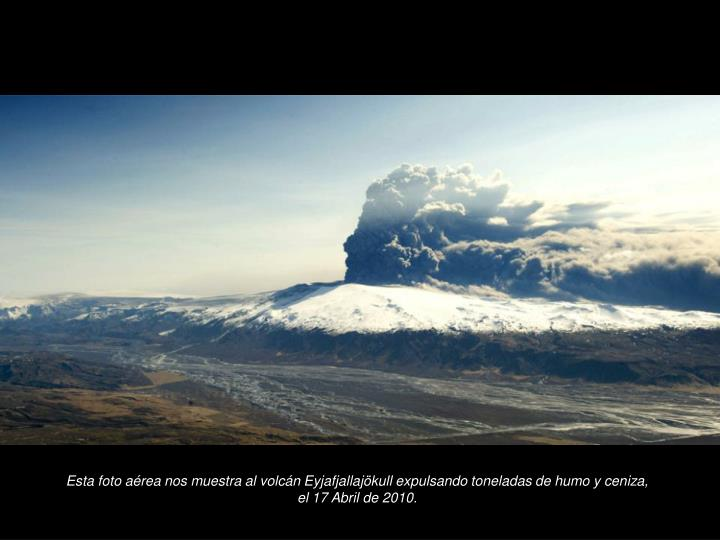 Esta foto area nos muestra al volcn Eyjafjallajkull expulsando toneladas de humo y ceniza, el 17 Abril de 2010.