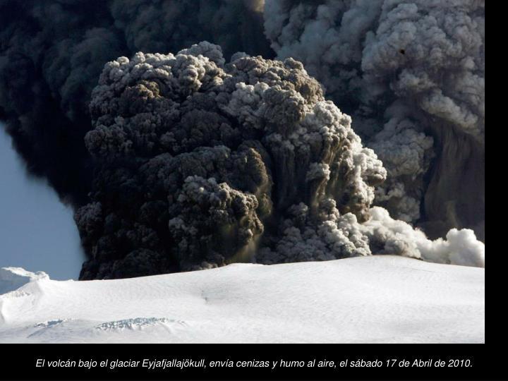 El volcn bajo el glaciar Eyjafjallajkull, enva cenizas y humo al aire, el sbado 17 de Abril de 2010.