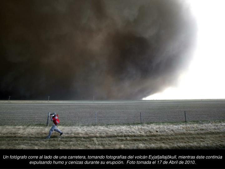 Un fotgrafo corre al lado de una carretera, tomando fotografas del volcn Eyjafjallajkull, mientras ste contina expulsando humo y cenizas durante su erupcin.  Foto tomada el 17 de Abril de 2010.