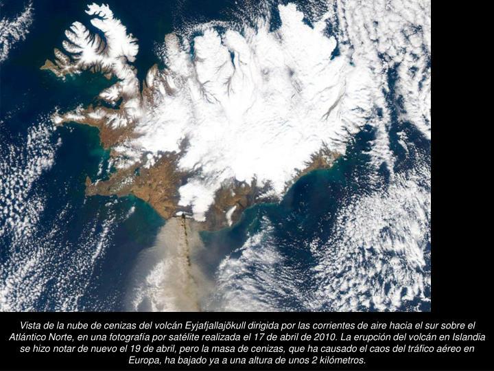 Vista de la nube de cenizas del volcn Eyjafjallajkull dirigida por las corrientes de aire hacia el sur sobre el Atlntico Norte, en una fotografa por satlite realizada el 17 de abril de 2010. La erupcin del volcn en Islandia se hizo notar de nuevo el 19 de abril, pero la masa de cenizas, que ha causado el caos del trfico areo en Europa, ha bajado ya a una altura de unos 2 kilmetros.
