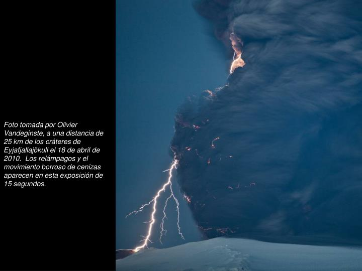 Foto tomada por Olivier Vandeginste, a una distancia de 25 km de los crteres de Eyjafjallajkull el 18 de abril de 2010.  Los relmpagos y el movimiento borroso de cenizas aparecen en esta exposicin de 15 segundos.