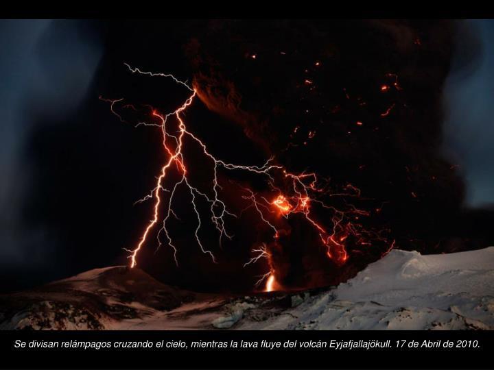 Se divisan relmpagos cruzando el cielo, mientras la lava fluye del volcn Eyjafjallajkull. 17 de Abril de 2010.