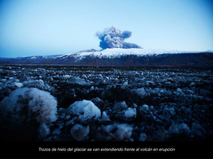 Trozos de hielo del glaciar se van extendiendo frente al volcn en erupcin