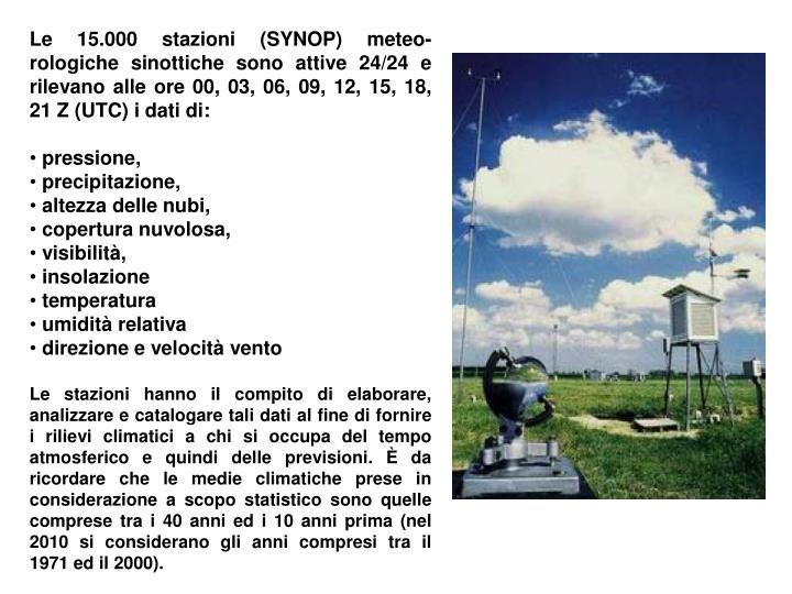 Le 15.000 stazioni (SYNOP) meteo-rologiche sinottiche sono attive 24/24 e rilevano alle ore 00, 03, 06, 09, 12, 15, 18, 21 Z (UTC) i dati di: