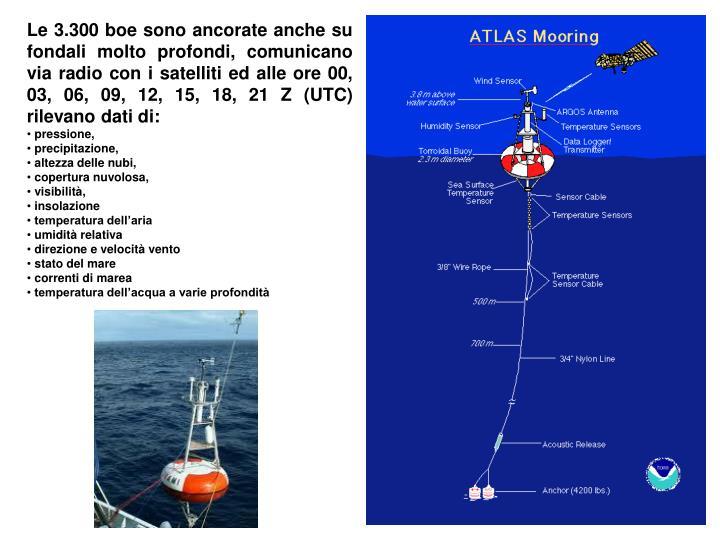 Le 3.300 boe sono ancorate anche su fondali molto profondi, comunicano via radio con i satelliti ed alle ore 00, 03, 06, 09, 12, 15, 18, 21 Z (UTC) rilevano dati di: