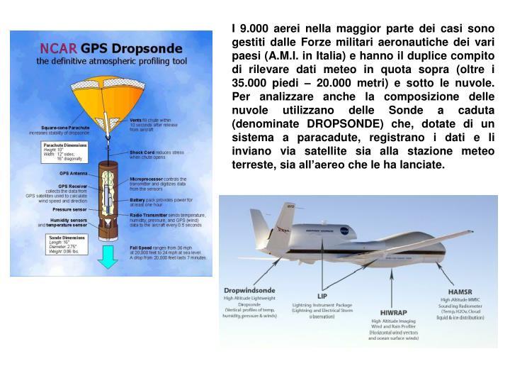 I 9.000 aerei nella maggior parte dei casi sono gestiti dalle Forze militari aeronautiche dei vari paesi (A.M.I. in Italia) e hanno il duplice compito di rilevare dati meteo in quota sopra (oltre i 35.000 piedi – 20.000 metri) e sotto le nuvole. Per analizzare anche la composizione delle nuvole utilizzano delle Sonde a caduta (denominate DROPSONDE) che, dotate di un sistema a paracadute, registrano i dati e li inviano via satellite sia alla stazione meteo terreste, sia all'aereo che le ha lanciate.