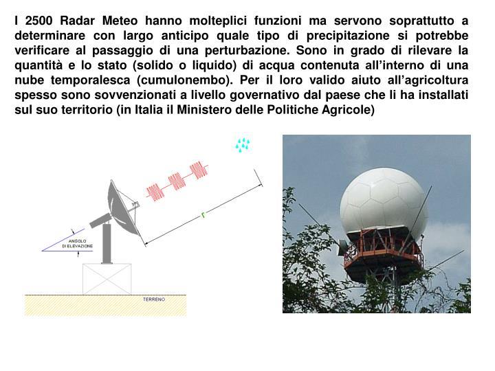 I 2500 Radar Meteo hanno molteplici funzioni ma servono soprattutto a determinare con largo anticipo quale tipo di precipitazione si potrebbe verificare al passaggio di una perturbazione. Sono in grado di rilevare la quantità e lo stato (solido o liquido) di acqua contenuta all'interno di una nube temporalesca (cumulonembo). Per il loro valido aiuto all'agricoltura spesso sono sovvenzionati a livello governativo dal paese che li ha installati sul suo territorio (in Italia il Ministero delle Politiche Agricole)