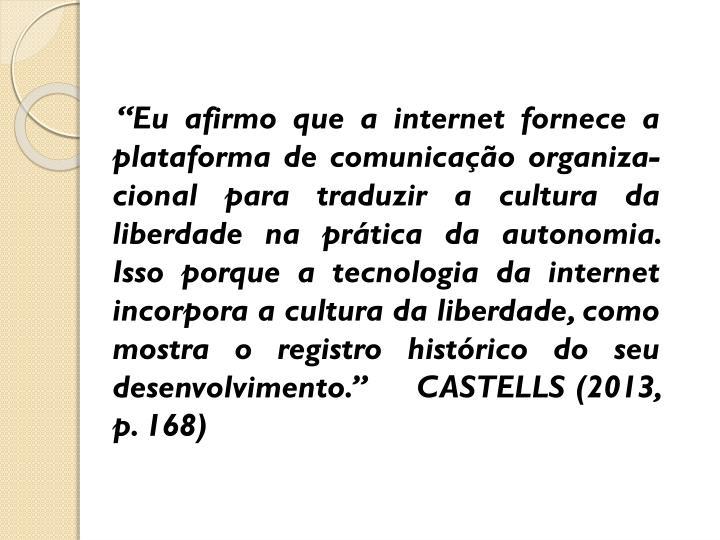 """""""Eu afirmo que a internet fornece a plataforma de comunicação organiza-cional para traduzir a cultura da liberdade na prática da autonomia. Isso porque a tecnologia da internet incorpora a cultura da liberdade, como mostra o registro histórico do seu desenvolvimento.""""     CASTELLS (2013,  p. 168)"""