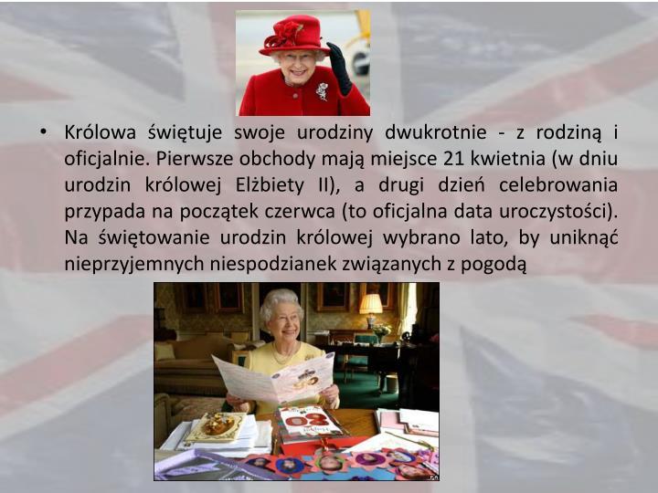 Królowa świętuje swoje urodziny dwukrotnie - z rodziną i oficjalnie. Pierwsze obchody mają miejsce 21 kwietnia (w dniu urodzin królowej Elżbiety II), a drugi dzień celebrowania przypada na początek czerwca (to oficjalna data uroczystości). Na świętowanie urodzin królowej wybrano lato, by uniknąć nieprzyjemnych niespodzianek związanych z pogodą