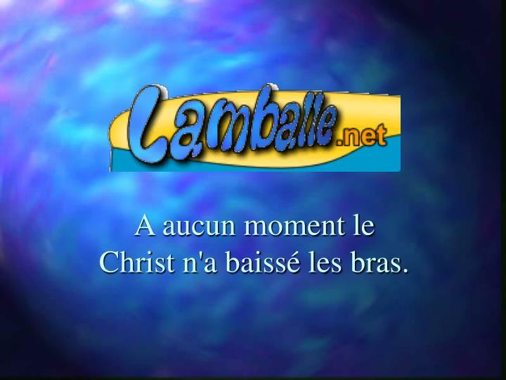 A aucun moment le Christ n'a baissé les bras.